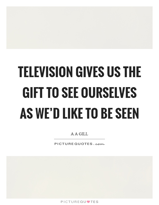 Television gives us the gift to see ourselves as we'd like to be seen Picture Quote #1