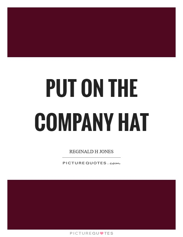 Put on the company hat Picture Quote #1