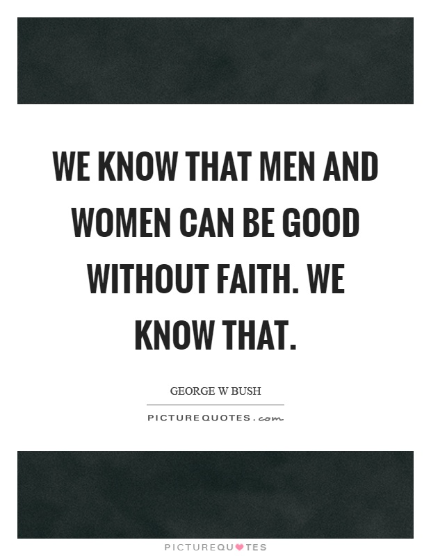 We know that men and women can be good without faith. We know that Picture Quote #1