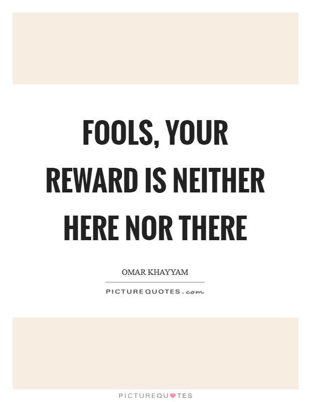 Fools, your reward is neither here nor there Picture Quote #1