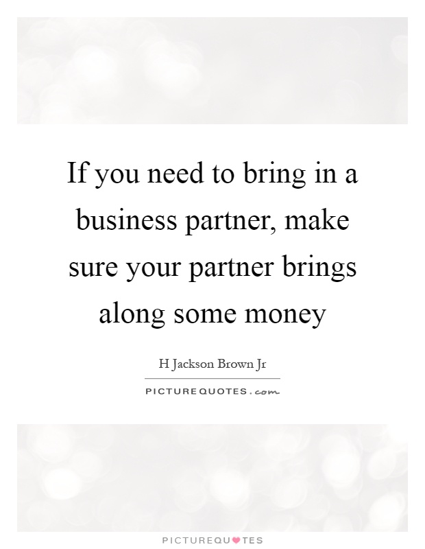 If you need to bring in a business partner, make sure your partner brings along some money Picture Quote #1