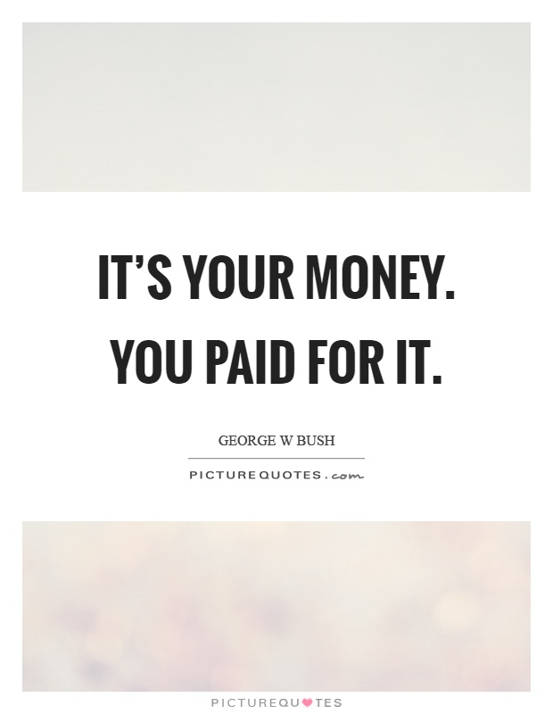 It's your money. You paid for it Picture Quote #1