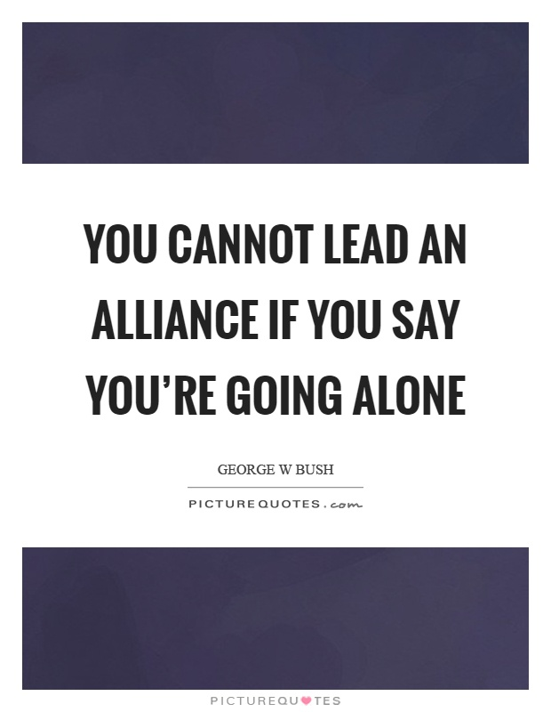 You cannot lead an alliance if you say you're going alone Picture Quote #1