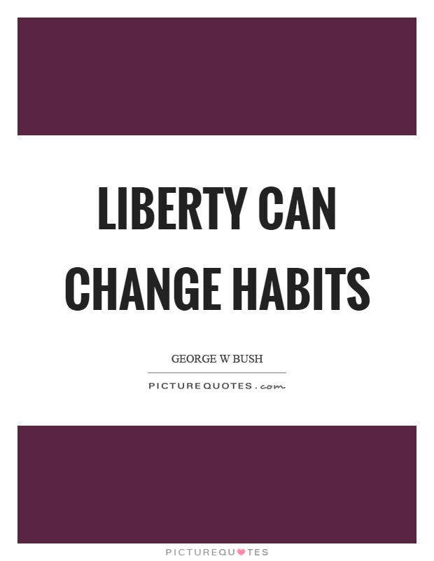 Liberty can change habits Picture Quote #1