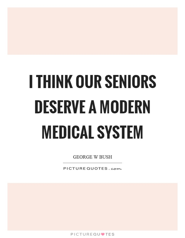 I think our seniors deserve a modern medical system Picture Quote #1