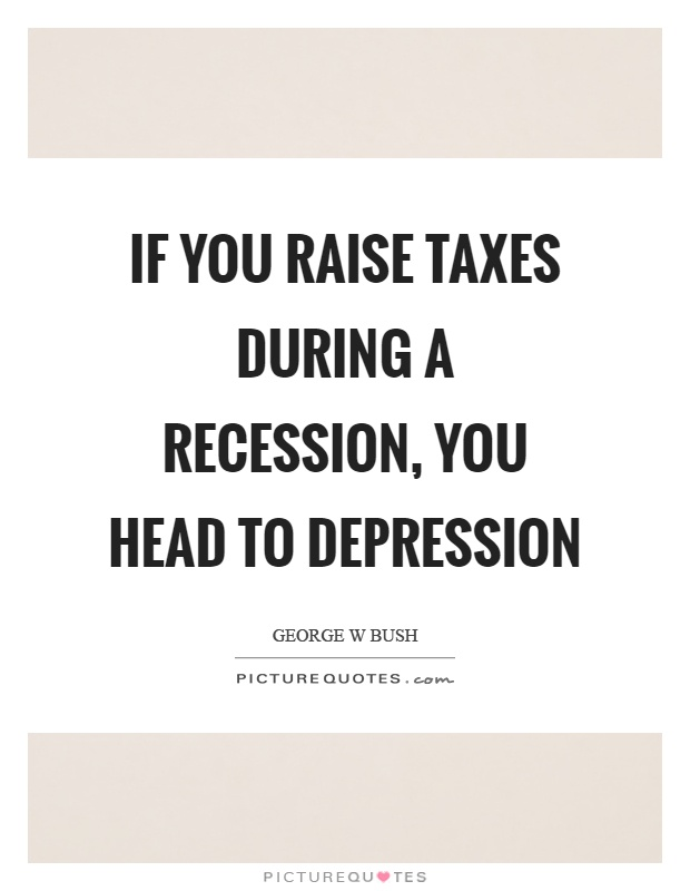 If you raise taxes during a recession, you head to depression Picture Quote #1