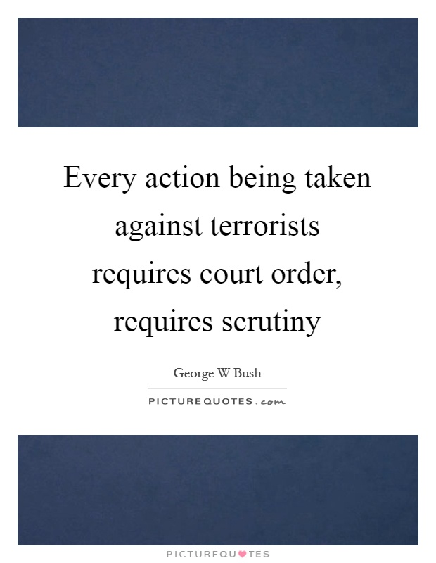 Every action being taken against terrorists requires court order, requires scrutiny Picture Quote #1