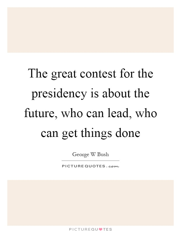 The great contest for the presidency is about the future, who can lead, who can get things done Picture Quote #1