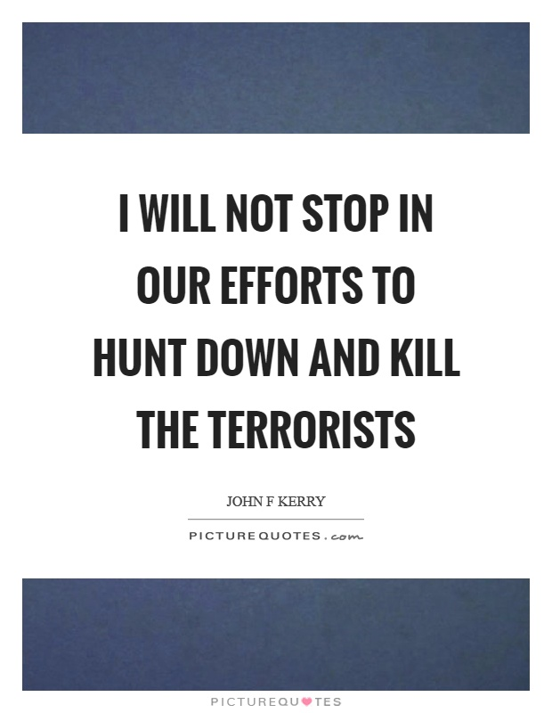 I will not stop in our efforts to hunt down and kill the terrorists Picture Quote #1