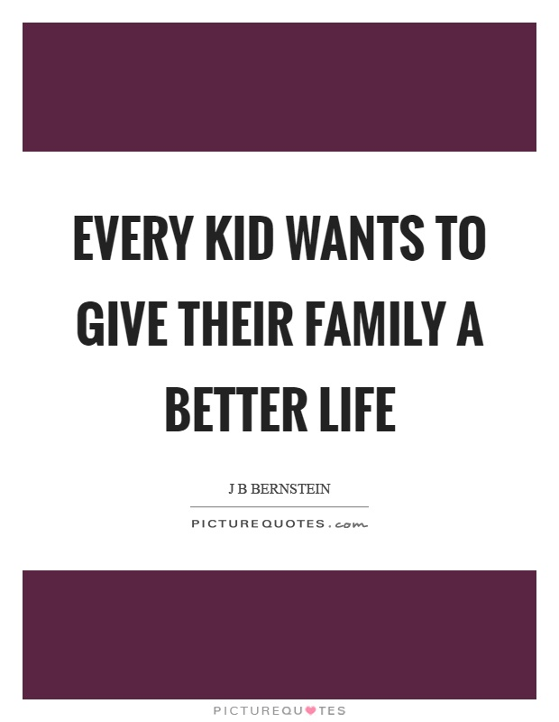 Every kid wants to give their family a better life Picture Quote #1