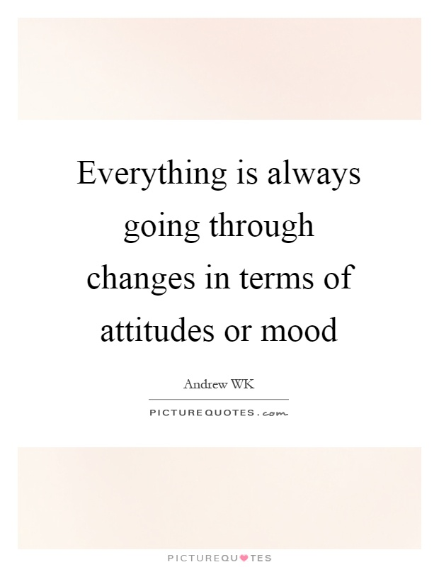 Everything is always going through changes in terms of attitudes or mood Picture Quote #1