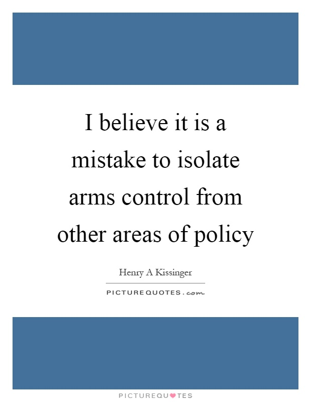 I believe it is a mistake to isolate arms control from other areas of policy Picture Quote #1