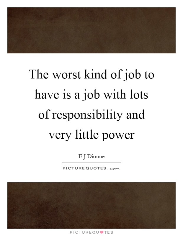 The worst kind of job to have is a job with lots of responsibility and very little power Picture Quote #1