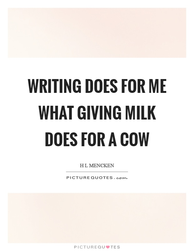 Writing does for me what giving milk does for a cow Picture Quote #1