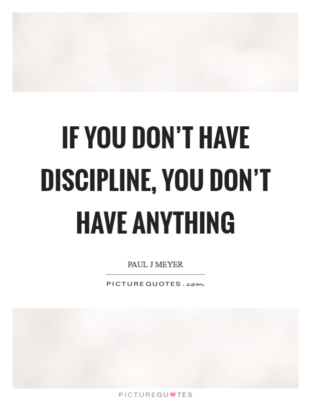 If you don't have discipline, you don't have anything Picture Quote #1