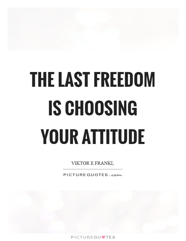 The last freedom is choosing your attitude Picture Quote #1
