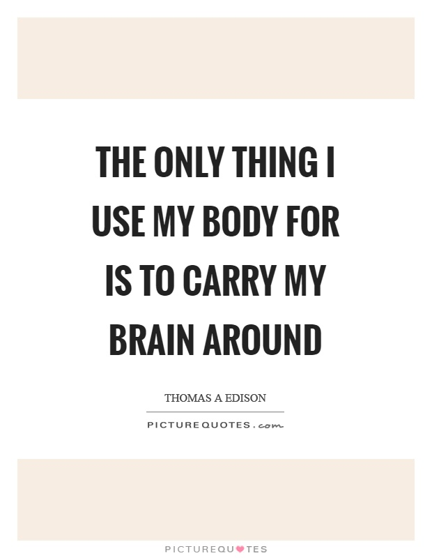 The only thing I use my body for is to carry my brain around Picture Quote #1
