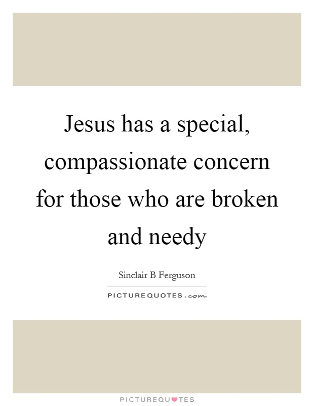 Jesus has a special, compassionate concern for those who are broken and needy Picture Quote #1