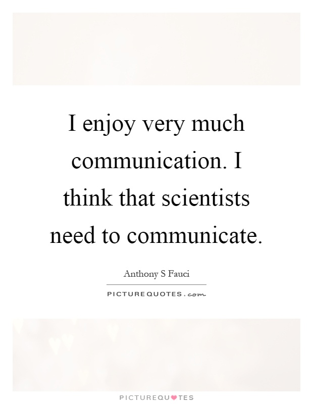 I enjoy very much communication. I think that scientists need to communicate Picture Quote #1