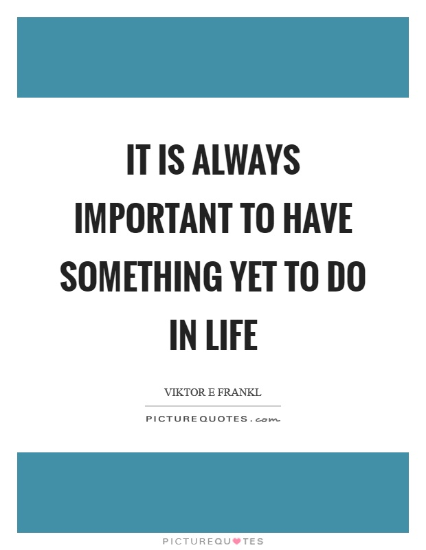It is always important to have something yet to do in life Picture Quote #1