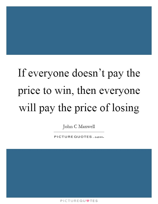 If everyone doesn't pay the price to win, then everyone will pay the price of losing Picture Quote #1