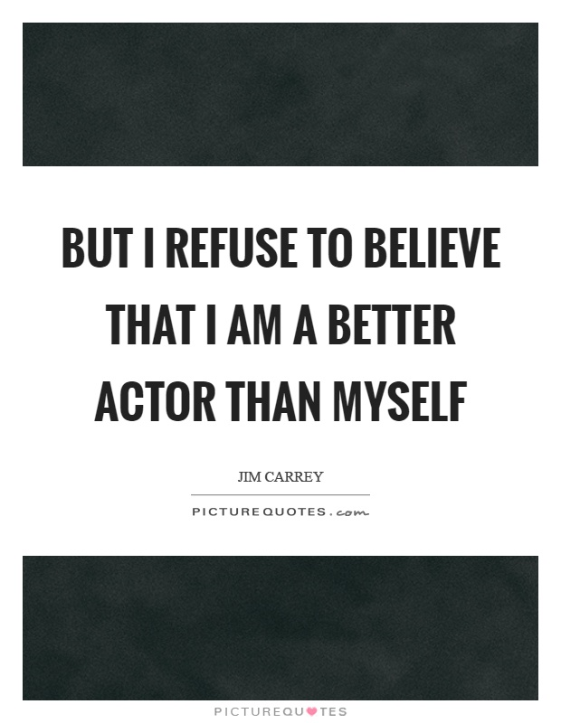 But I refuse to believe that I am a better actor than myself Picture Quote #1