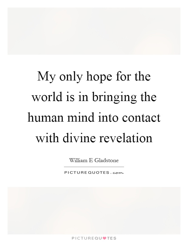 My only hope for the world is in bringing the human mind into contact with divine revelation Picture Quote #1