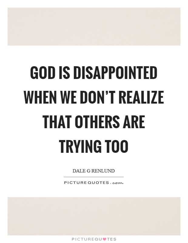 God is disappointed when we don't realize that others are trying too Picture Quote #1