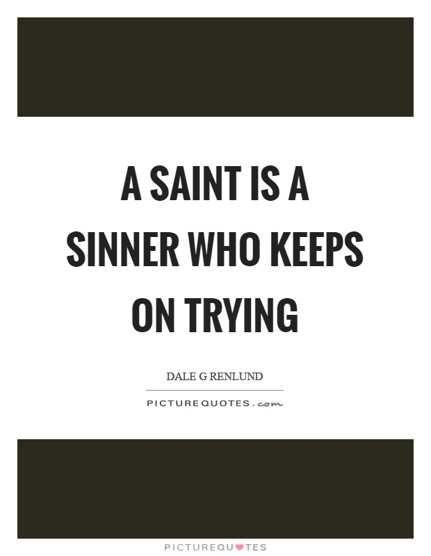 A saint is a sinner who keeps on trying Picture Quote #1