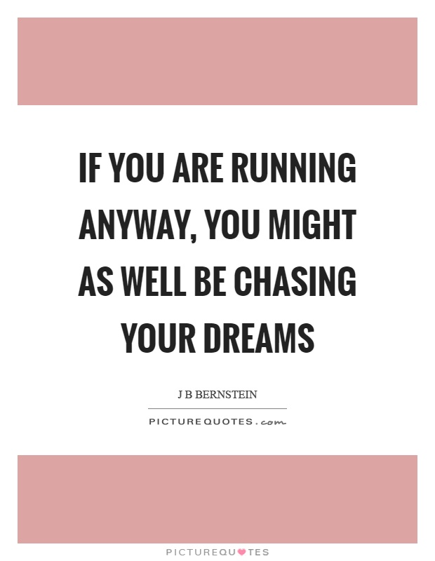 If you are running anyway, you might as well be chasing your dreams Picture Quote #1