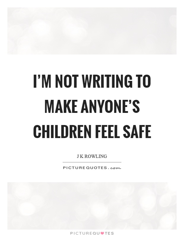 I'm not writing to make anyone's children feel safe Picture Quote #1