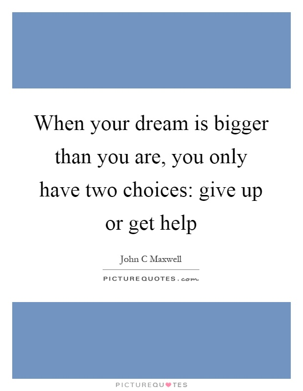 When your dream is bigger than you are, you only have two choices: give up or get help Picture Quote #1