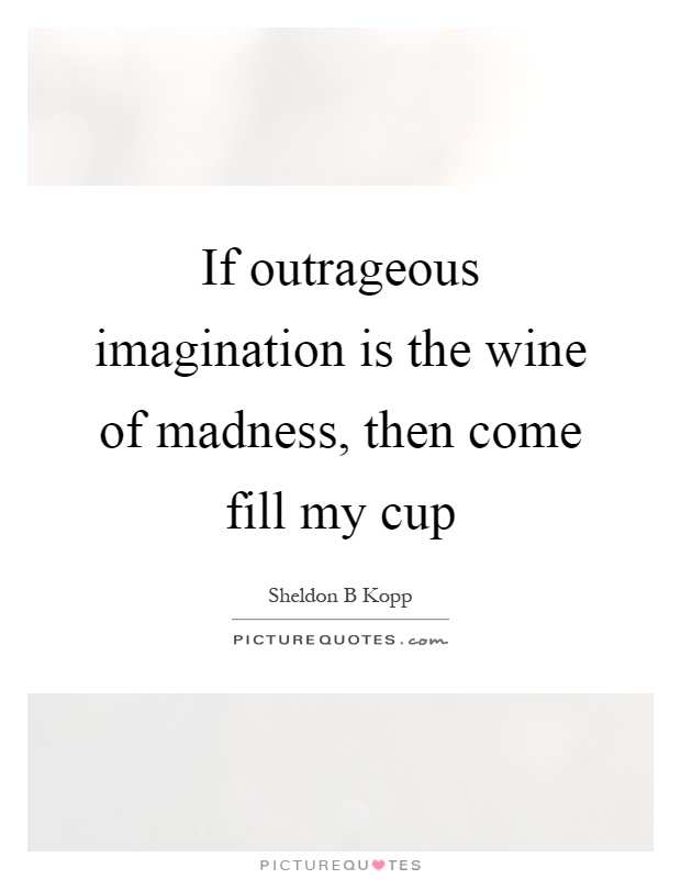 If outrageous imagination is the wine of madness, then come fill my cup Picture Quote #1