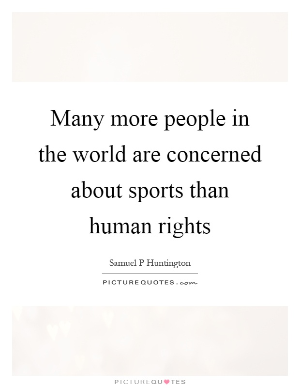 Many more people in the world are concerned about sports than human rights Picture Quote #1