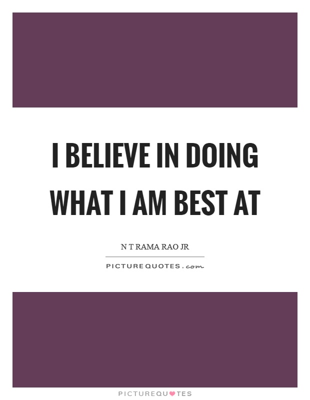 I believe in doing what I am best at Picture Quote #1