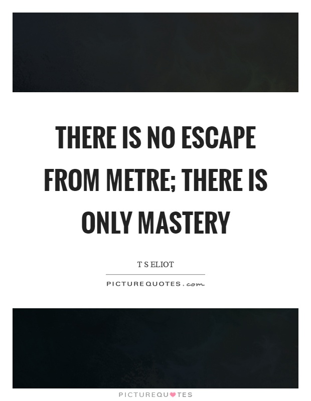 There is no escape from metre; there is only mastery Picture Quote #1