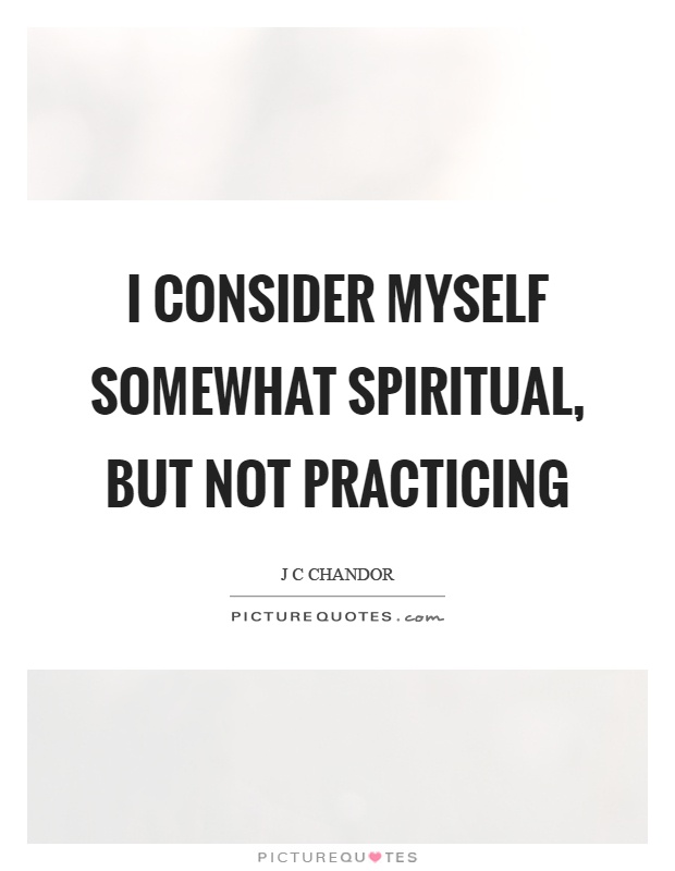 I consider myself somewhat spiritual, but not practicing Picture Quote #1