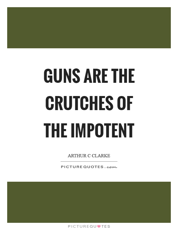 Guns are the crutches of the impotent Picture Quote #1