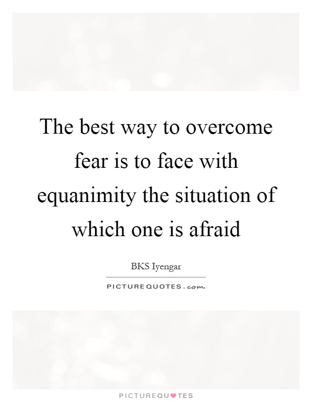 The best way to overcome fear is to face with equanimity the situation of which one is afraid Picture Quote #1