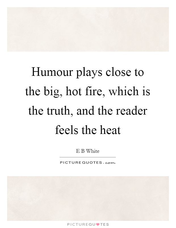 Humour plays close to the big, hot fire, which is the truth, and the reader feels the heat Picture Quote #1