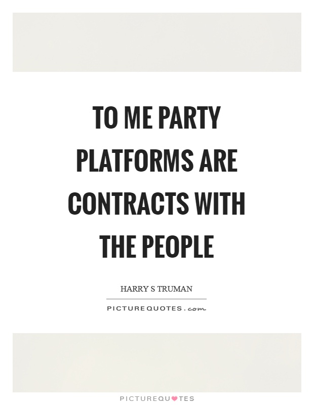 To me party platforms are contracts with the people Picture Quote #1