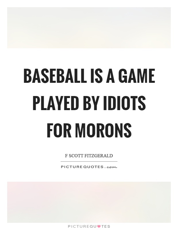 Baseball is a game played by idiots for morons Picture Quote #1