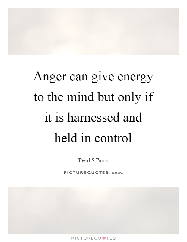 Anger can give energy to the mind but only if it is harnessed and held in control Picture Quote #1