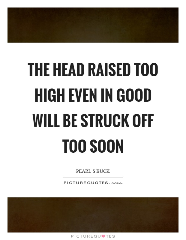 The head raised too high even in good will be struck off too soon Picture Quote #1