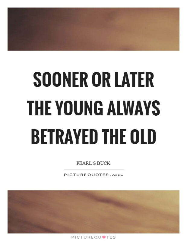 Sooner or later the young always betrayed the old Picture Quote #1