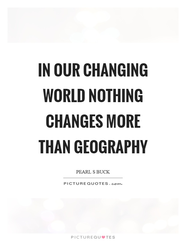In our changing world nothing changes more than geography Picture Quote #1