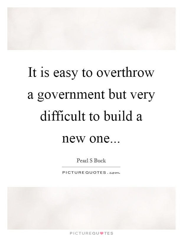 It is easy to overthrow a government but very difficult to build a new one Picture Quote #1