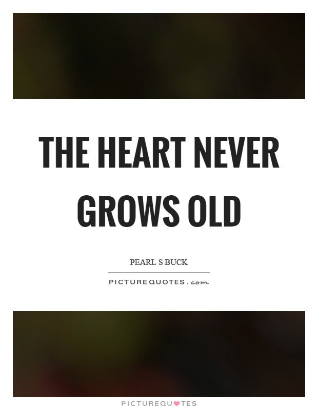 The heart never grows old Picture Quote #1