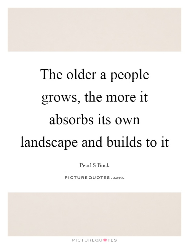 The older a people grows, the more it absorbs its own landscape and builds to it Picture Quote #1