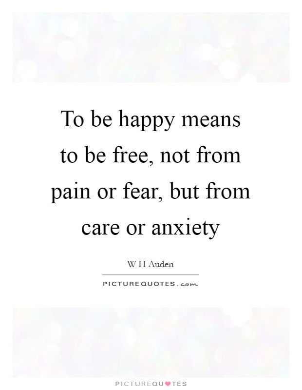To be happy means to be free, not from pain or fear, but from care or anxiety Picture Quote #1
